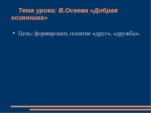 Тема урока: В.Осеева «Добрая хозяюшка» Цель: формировать понятие «друг», «др