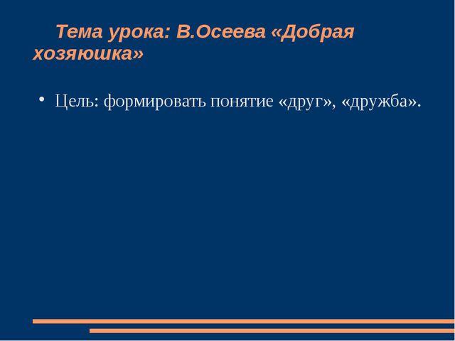 Тема урока: В.Осеева «Добрая хозяюшка» Цель: формировать понятие «друг», «др...