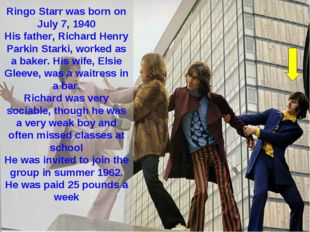 Ringo Starr was born on July 7, 1940 His father, Richard Henry Parkin Starki,