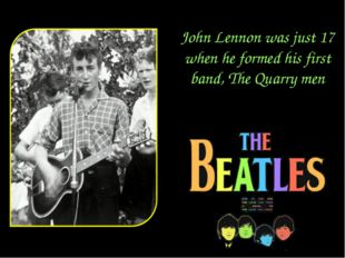 John Lennon was just 17 when he formed his first band, The Quarry men