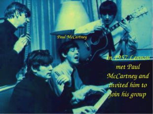 In 1957 Lennon met Paul McCartney and invited him to join his group Paul McCa