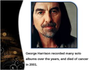 George Harrison recorded many solo albums over the years, and died of cancer