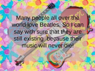 Many people all over the world love Beatles. So I can say with sure that they