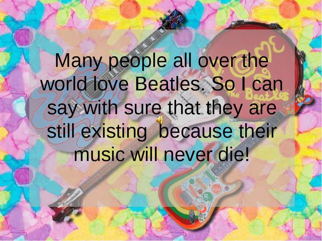 Many people all over the world love Beatles. So I can say with sure that they...