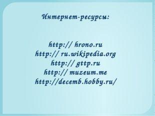 Интернет-ресурсы: http:// hrono.ru http:// ru.wikipedia.org http:// gttp.ru h