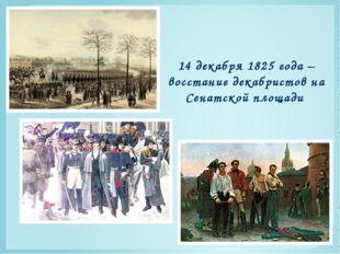 14 декабря 1825 года – восстание декабристов на Сенатской площади