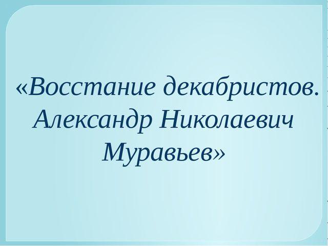 «Восстание декабристов. Александр Николаевич Муравьев»
