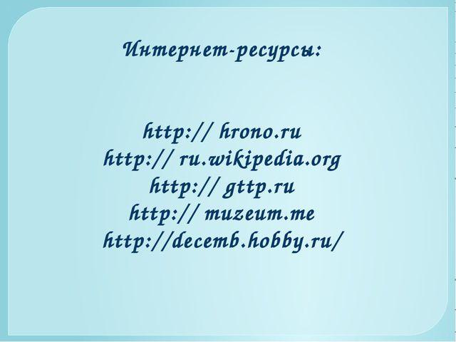 Интернет-ресурсы: http:// hrono.ru http:// ru.wikipedia.org http:// gttp.ru h...