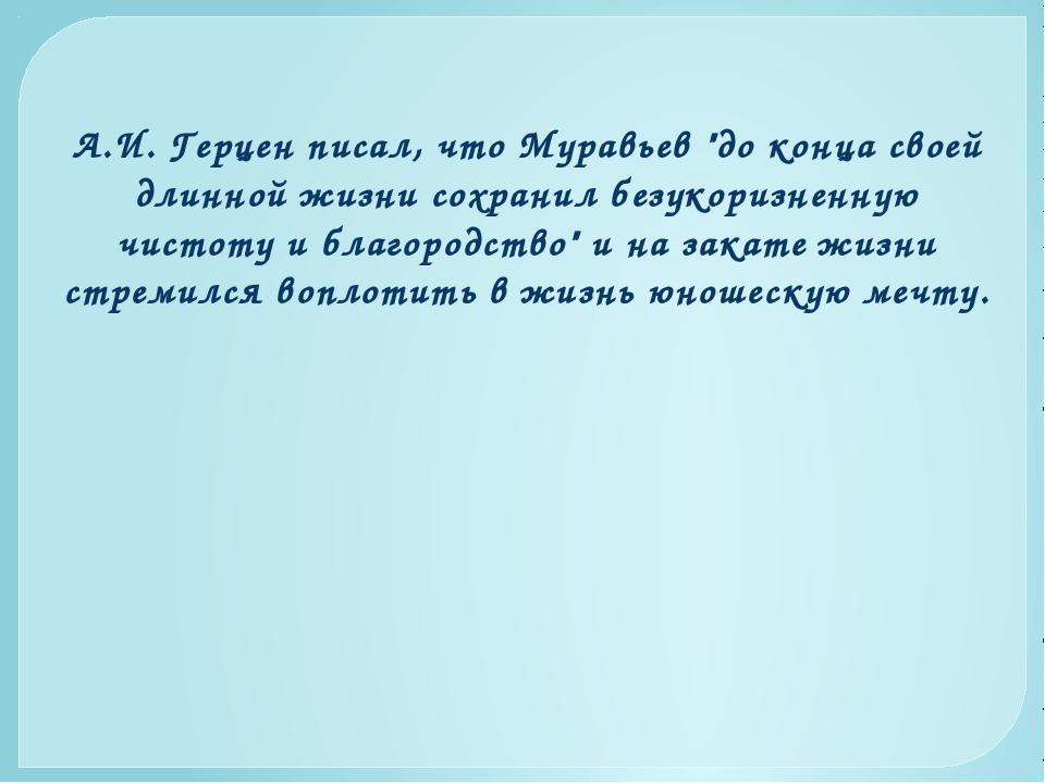 """А.И. Герцен писал, что Муравьев """"до конца своей длинной жизни сохранил безуко..."""