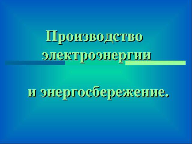Производство электроэнергии и энергосбережение.