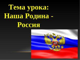 Тема урока: Наша Родина - Россия
