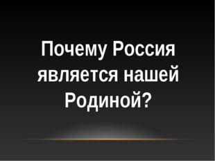 Почему Россия является нашей Родиной?