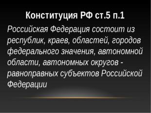 Конституция РФ ст.5 п.1 Российская Федерация состоит из республик, краев, обл
