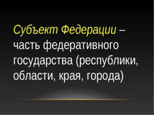 Субъект Федерации – часть федеративного государства (республики, области, кра