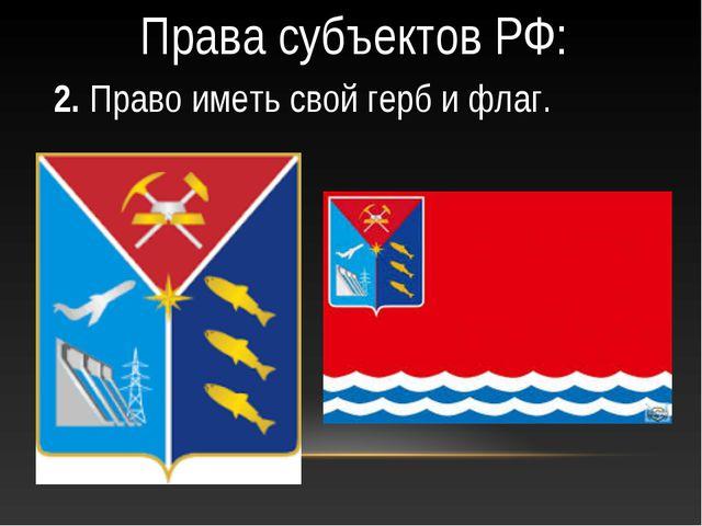Права субъектов РФ: 2. Право иметь свой герб и флаг.