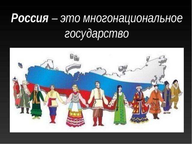 Россия – это многонациональное государство