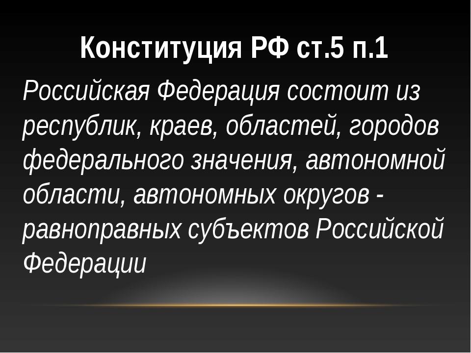 Конституция РФ ст.5 п.1 Российская Федерация состоит из республик, краев, обл...