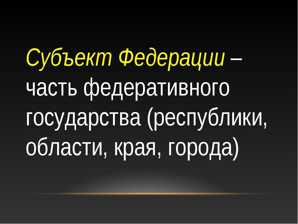 Субъект Федерации – часть федеративного государства (республики, области, кра...