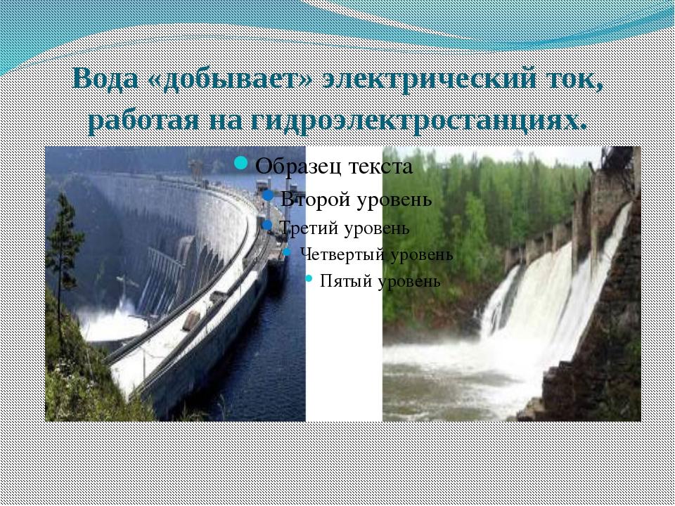 Вода «добывает» электрический ток, работая на гидроэлектростанциях.