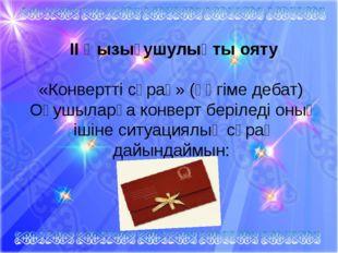II Қызығушулықты ояту «Конвертті сұрақ» (әңгіме дебат)Оқушыларға конверт бе