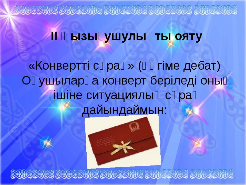 II Қызығушулықты ояту «Конвертті сұрақ» (әңгіме дебат)Оқушыларға конверт бе...