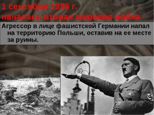 1 сентября 1939 г. началась вторая мировая война Агрессор в лице фашистской Г