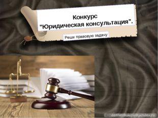 """Конкурс """"Юридическая консультация"""". Реши правовую задачу"""