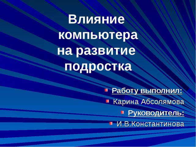 Влияние компьютера на развитие подростка Работу выполнил: Карина Абсолямова...