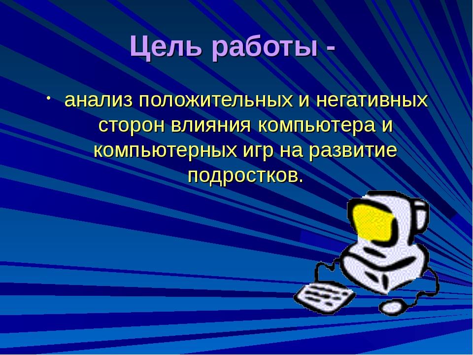 Цель работы - анализ положительных и негативных сторон влияния компьютера и к...