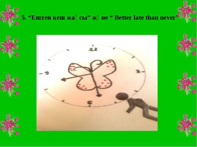 """5. """"Ештен кеш жақсы"""" және """" Better late than never"""""""