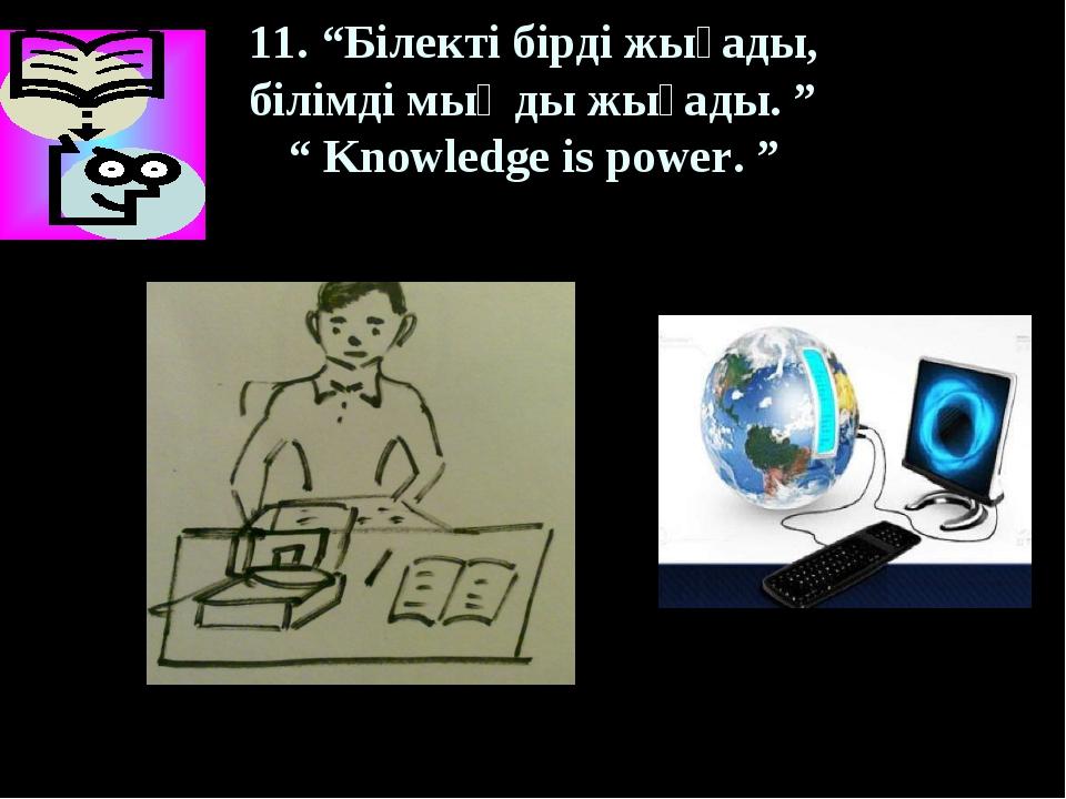 """11. """"Білекті бірді жығады, білімді мыңды жығады. """" """" Knowledge is power. """""""