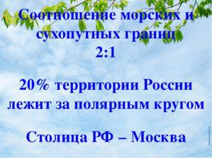 20% территории России лежит за полярным кругом Столица РФ – Москва Соотношени