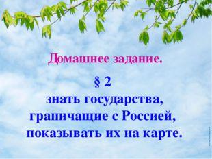 Домашнее задание. § 2 знать государства, граничащие с Россией, показывать их