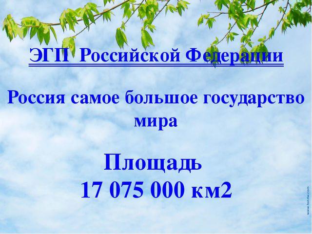 Площадь 17075000 км2 Россия самое большое государство мира ЭГП Российской Ф...