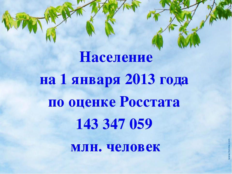 Население на 1 января 2013 года по оценке Росстата 143347059 млн. человек
