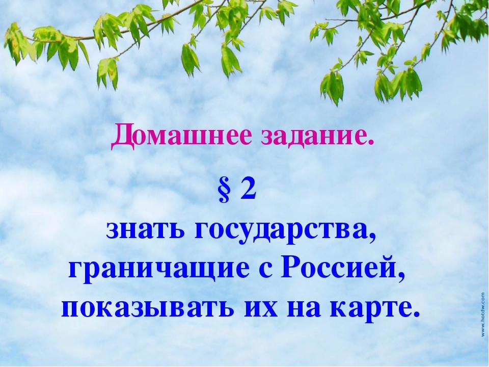 Домашнее задание. § 2 знать государства, граничащие с Россией, показывать их...