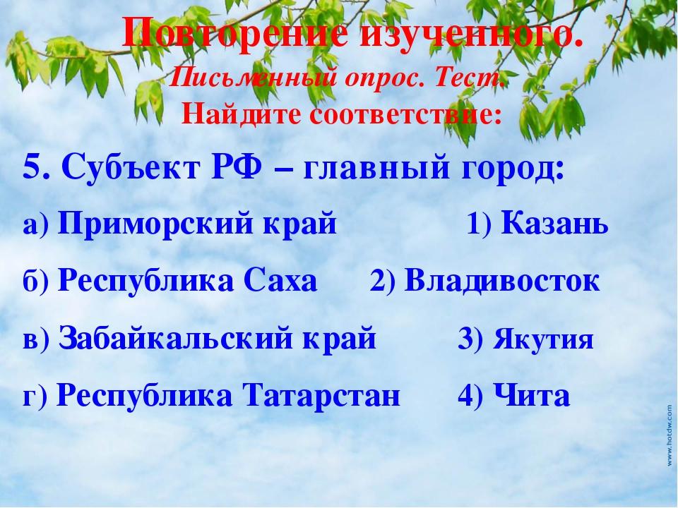 Повторение изученного. Письменный опрос. Тест. 5. Субъект РФ – главный город:...