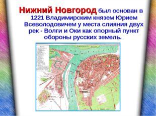 Нижний Новгород был основан в 1221 Владимирским князем Юрием Всеволодовичем у