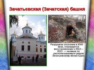 Зачатьевская (Зачатская) башня Разрушена оползнем в XVIII веке, планируется в