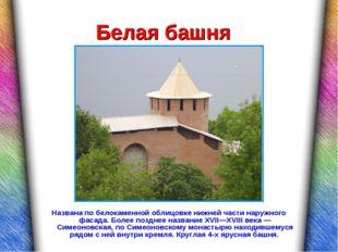 Белая башня Названа по белокаменной облицовке нижней части наружного фасада.