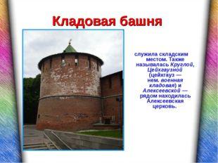 Кладовая башня служила складским местом. Также называлась Круглой, Цейхгаузно
