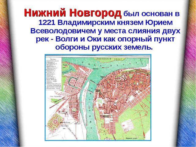 Нижний Новгород был основан в 1221 Владимирским князем Юрием Всеволодовичем у...