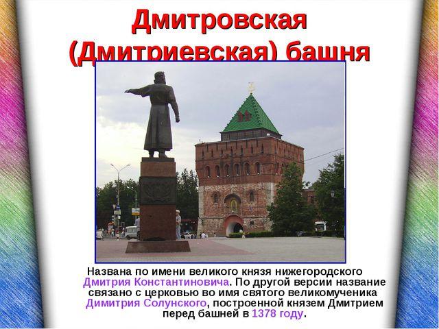 Дмитровская (Дмитриевская) башня Названа по имени великого князя нижегородско...