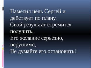 Наметил цель Сергей и действует по плану. Свой результат стремится получить.