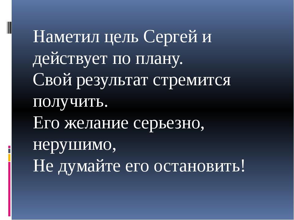 Наметил цель Сергей и действует по плану. Свой результат стремится получить....