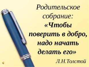 Родительское собрание: «Чтобы поверить в добро, надо начать делать его» Л.Н.Т