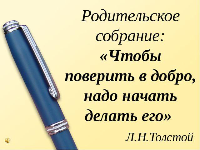 Родительское собрание: «Чтобы поверить в добро, надо начать делать его» Л.Н.Т...