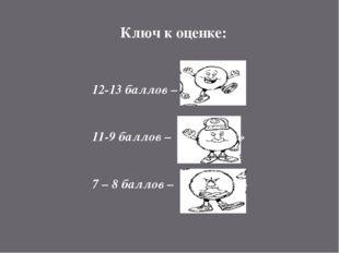 Ключ к оценке: 12-13 баллов – оценка «5» 11-9 баллов – оценка «4» 7 – 8 балло