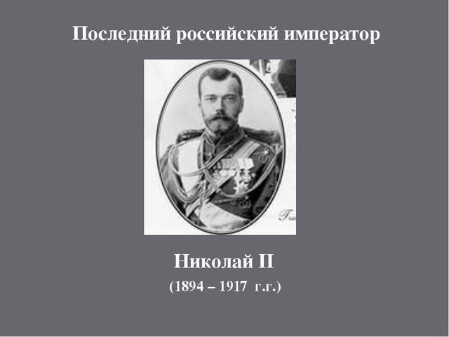 Последний российский император Николай II (1894 – 1917 г.г.)