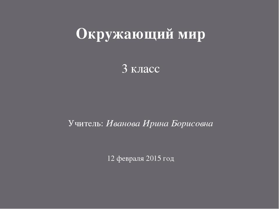 Окружающий мир 3 класс Учитель: Иванова Ирина Борисовна 12 февраля 2015 год